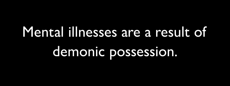 """Black bar with white text on it that says, """"Mental illnesses are a result of demonic possession."""""""