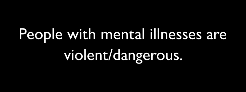 """Black bar with white text on it that says, """"People with metal illnesses are violent/dangerous""""."""
